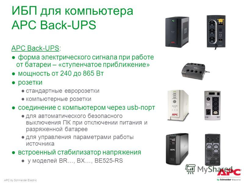 APC by Schneider Electric ИБП для компьютера APC Back-UPS APC Back-UPS: форма электрического сигнала при работе от батареи – «ступенчатое приближение» мощность от 240 до 865 Вт розетки стандартные евророзетки компьютерные розетки соединение с компьют
