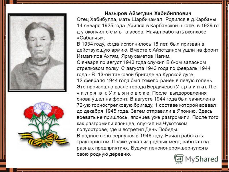 Назыров Айзетдин Хабибиллович Отец Хабибулла, мать Шарбичамал. Родился в д.Карбаны 14 января 1925 года. Учился в Карбанской школе, в 1939 го д у окончил с е м ь классов. Начал работать вколхозе «Сабанчы». В 1934 году, когда исполнилось 18 лет, был пр