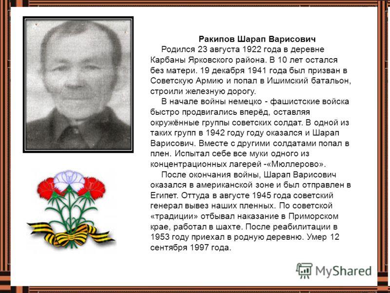 Ракипов Шарап Варисович Родился 23 августа 1922 года в деревне Карбаны Ярковского района. В 10 лет остался без матери. 19 декабря 1941 года был призван в Советскую Армию и попал в Ишимский батальон, строили железную дорогу. В начале войны немецко - ф