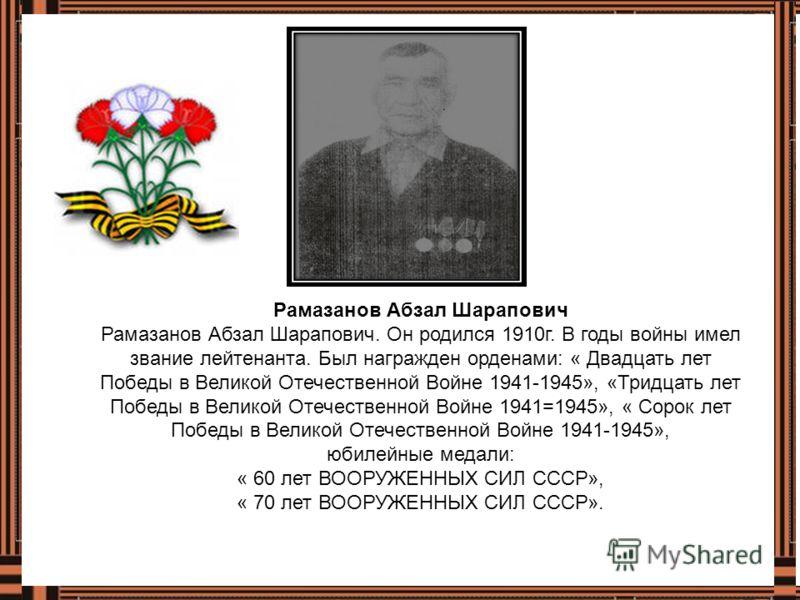 Рамазанов Абзал Шарапович Рамазанов Абзал Шарапович. Он родился 1910г. В годы войны имел звание лейтенанта. Был награжден орденами: « Двадцать лет Победы в Великой Отечественной Войне 1941-1945», «Тридцать лет Победы в Великой Отечественной Войне 194