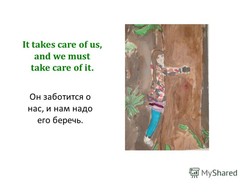 It takes care of us, and we must take care of it. Он заботится о нас, и нам надо его беречь.