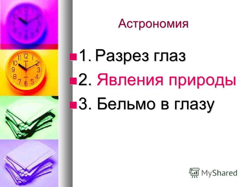 Астрономия 1. Разрез глаз 1. Разрез глаз 2. Явления природы 2. Явления природы 3. Бельмо в глазу 3. Бельмо в глазу