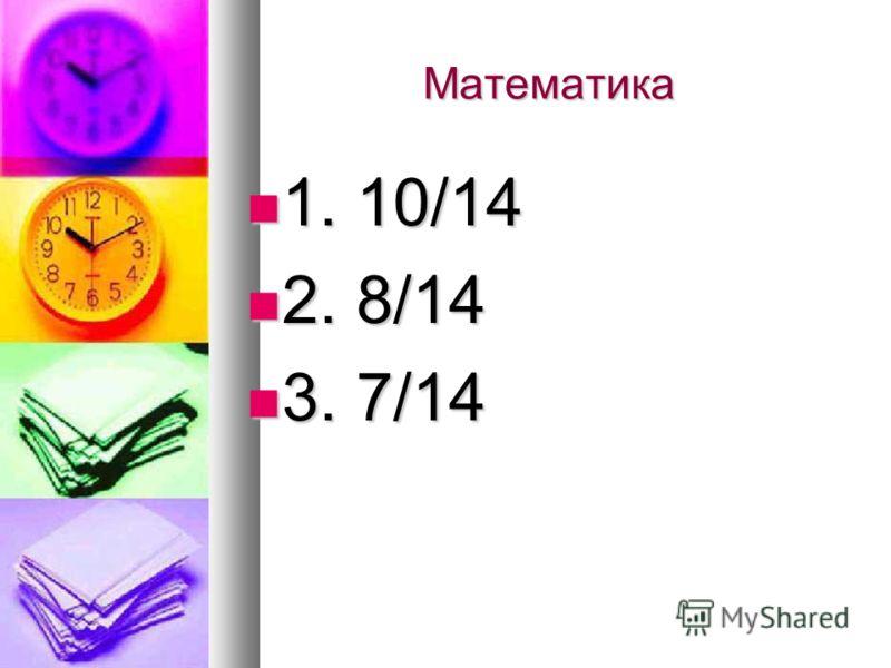 Математика 1. 10/14 1. 10/14 2. 8/14 2. 8/14 3. 7/14 3. 7/14