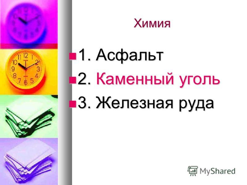 Химия 1. Асфальт 1. Асфальт 2. Каменный уголь 2. Каменный уголь 3. Железная руда 3. Железная руда