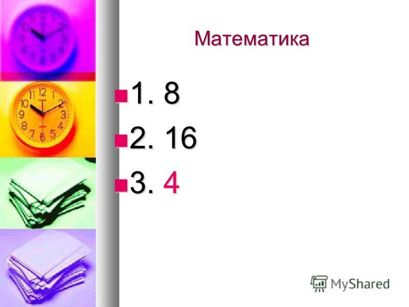 Математика 1. 8 1. 8 2. 16 2. 16 3. 4 3. 4