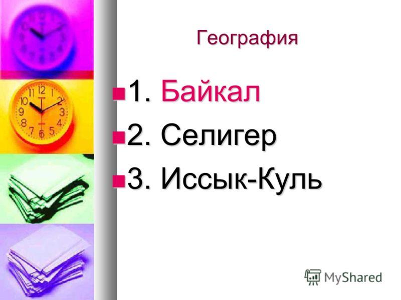 География 1. Байкал 1. Байкал 2. Селигер 2. Селигер 3. Иссык-Куль 3. Иссык-Куль