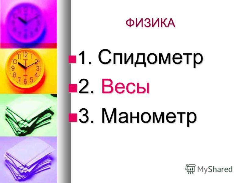 ФИЗИКА 1. Спидометр 1. Спидометр 2. Весы 2. Весы 3. Манометр 3. Манометр
