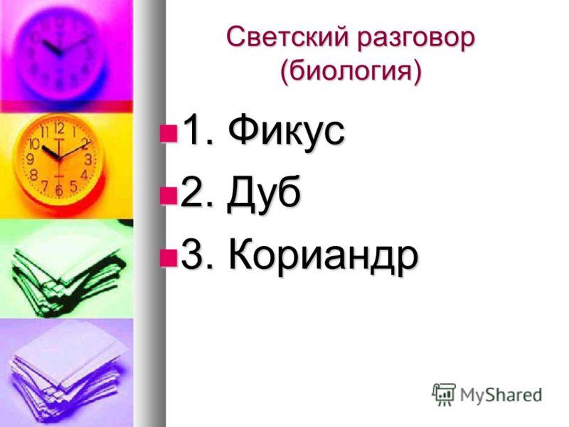 Светский разговор (биология) 1. Фикус 1. Фикус 2. Дуб 2. Дуб 3. Кориандр 3. Кориандр