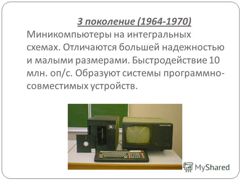 3 поколение (1964-1970) Миникомпьютеры на интегральных схемах. Отличаются большей надежностью и малыми размерами. Быстродействие 10 млн. оп / с. Образуют системы программно - совместимых устройств.