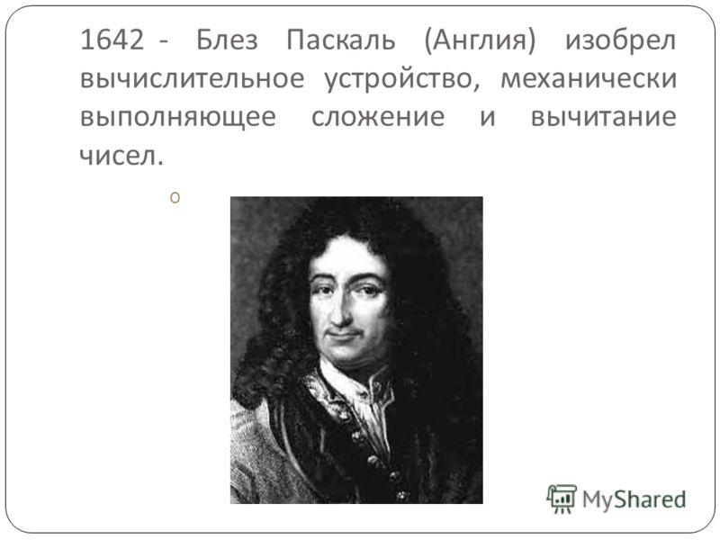 1642 - Блез Паскаль ( Англия ) изобрел вычислительное устройство, механически выполняющее сложение и вычитание чисел. o