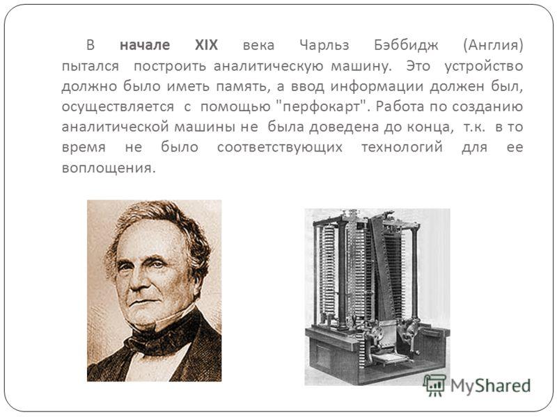 В начале XIX века Чарльз Бэббидж ( Англия ) пытался построить аналитическую машину. Это устройство должно было иметь память, а ввод информации должен был, осуществляется с помощью