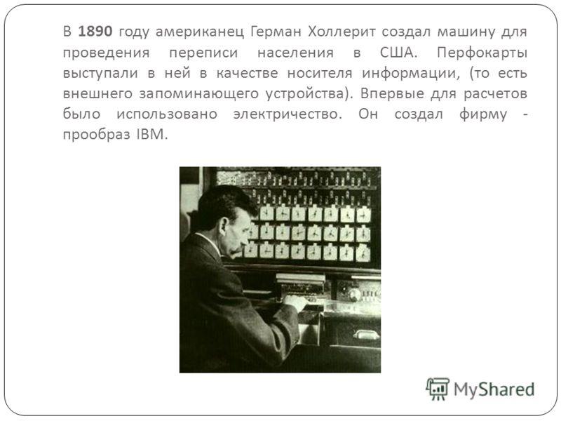 В 1890 году американец Герман Холлерит создал машину для проведения переписи населения в США. Перфокарты выступали в ней в качестве носителя информации, ( то есть внешнего запоминающего устройства ). Впервые для расчетов было использовано электричест