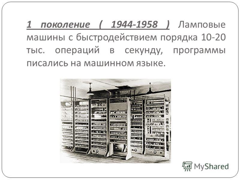 1 поколение ( 1944-1958 ) Ламповые машины с быстродействием порядка 10-20 тыс. операций в секунду, программы писались на машинном языке.