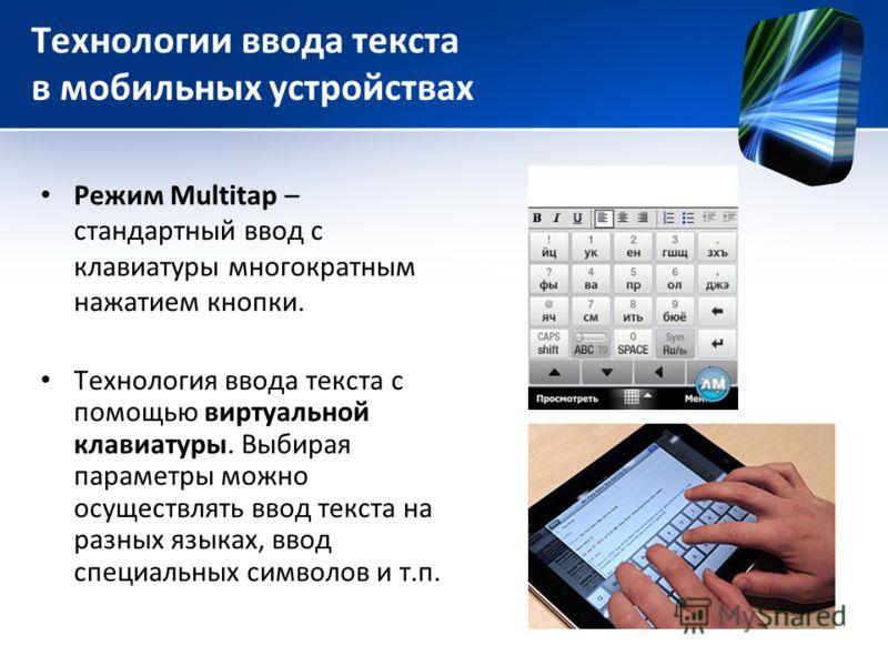 Технологии ввода текста в мобильных устройствах Режим Multitap – стандартный ввод с клавиатуры многократным нажатием кнопки. Технология ввода текста с помощью виртуальной клавиатуры. Выбирая параметры можно осуществлять ввод текста на разных языках,