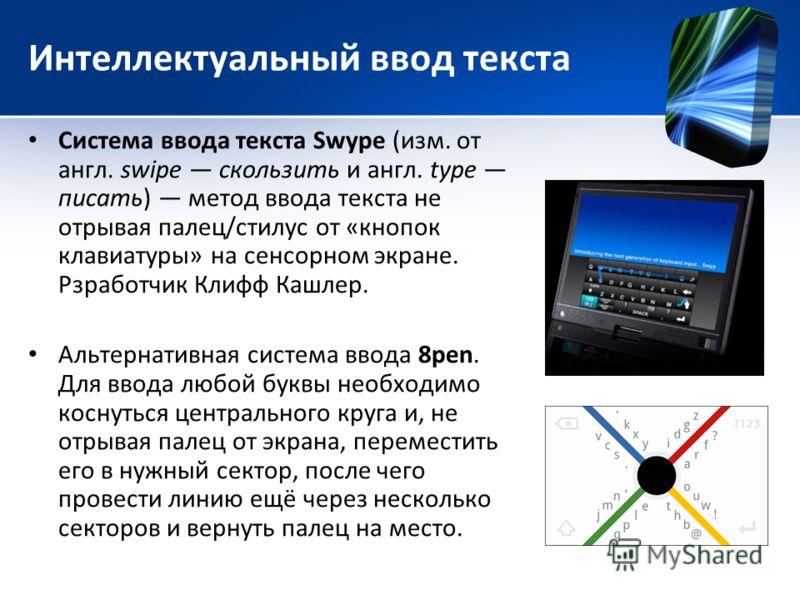 Интеллектуальный ввод текста Система ввода текста Swype (изм. от англ. swipe скользить и англ. type писать) метод ввода текста не отрывая палец/стилус от «кнопок клавиатуры» на сенсорном экране. Рзработчик Клифф Кашлер. Альтернативная система ввода 8