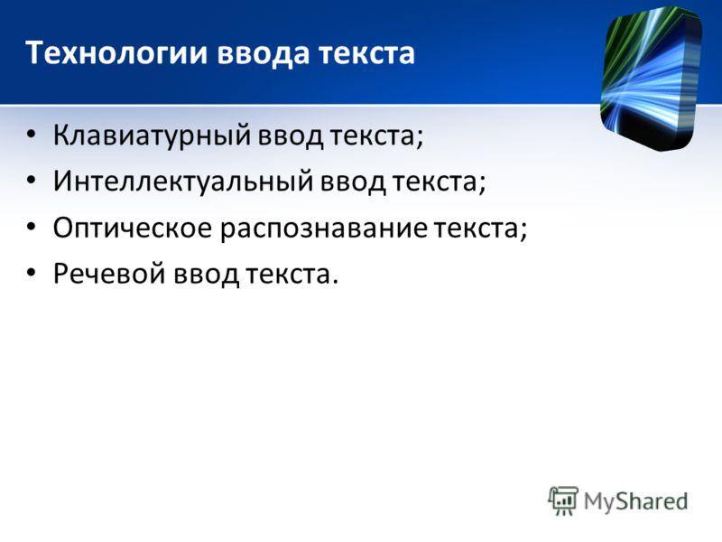 Технологии ввода текста Клавиатурный ввод текста; Интеллектуальный ввод текста; Оптическое распознавание текста; Речевой ввод текста.