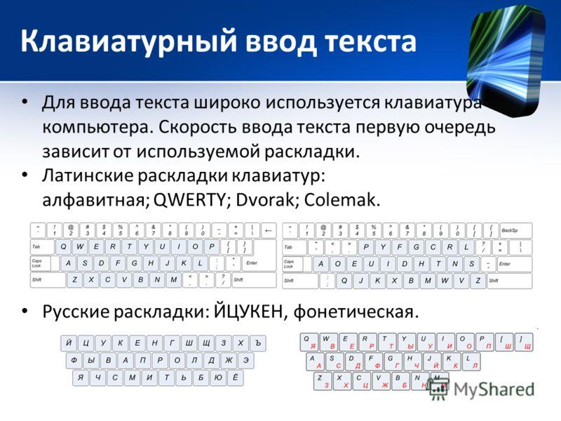 Клавиатурный ввод текста Для ввода текста широко используется клавиатура компьютера. Скорость ввода текста первую очередь зависит от используемой раскладки. Латинские раскладки клавиатур: алфавитная; QWERTY; Dvorak; Colemak. Русские раскладки: ЙЦУКЕН