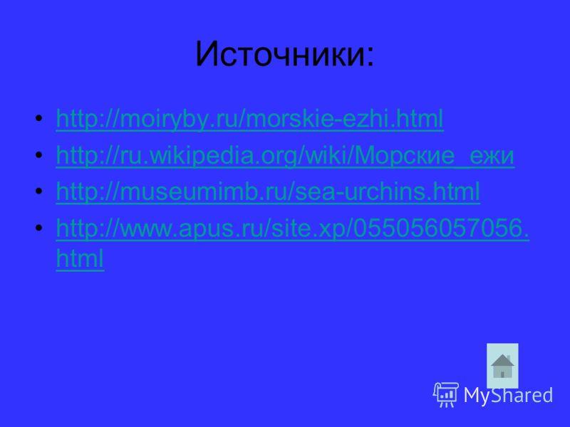 Источники: http://moiryby.ru/morskie-ezhi.html http://ru.wikipedia.org/wiki/Морские_ежи http://museumimb.ru/sea-urchins.html http://www.apus.ru/site.xp/055056057056. htmlhttp://www.apus.ru/site.xp/055056057056. html