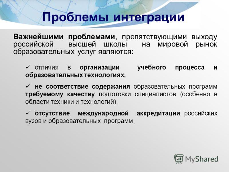 Важнейшими проблемами, препятствующими выходу российской высшей школы на мировой рынок образовательных услуг являются: отличия в организации учебного процесса и образовательных технологиях, не соответствие содержания образовательных программ требуемо