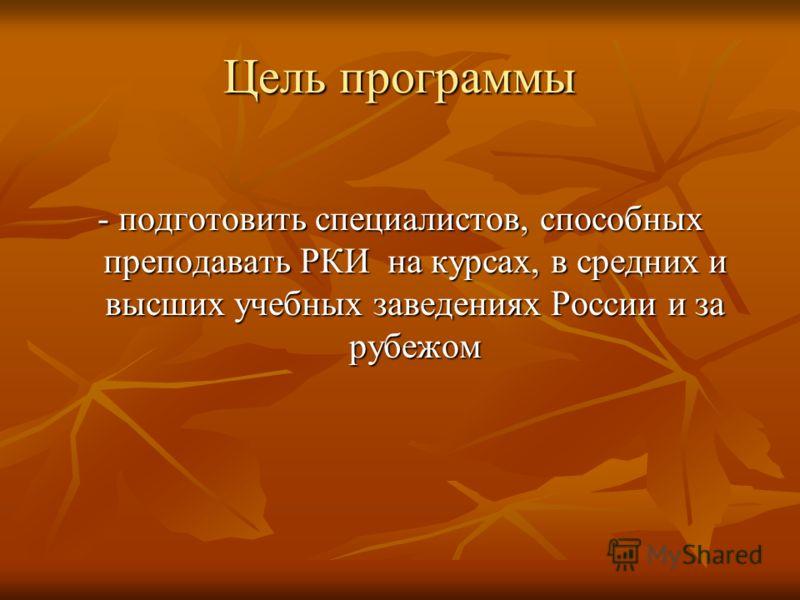 Цель программы - подготовить специалистов, способных преподавать РКИ на курсах, в средних и высших учебных заведениях России и за рубежом