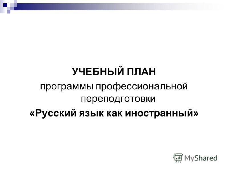 УЧЕБНЫЙ ПЛАН программы профессиональной переподготовки «Русский язык как иностранный»