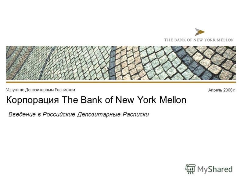 Апрель 2008 г. Услуги по Депозитарным Распискам Корпорация The Bank of New York Mellon Введение в Российские Депозитарные Расписки