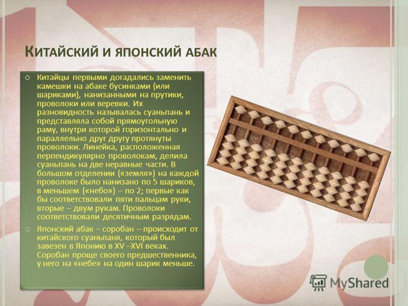 К ИТАЙСКИЙ И ЯПОНСКИЙ АБАК Китайцы первыми догадались заменить камешки на абаке бусинками (или шариками), нанизанными на прутики, проволоки или веревки. Их разновидность называлась суаньпань и представляла собой прямоугольную раму, внутри которой гор