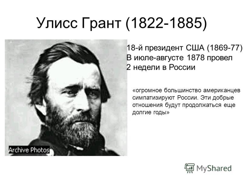 Улисс Грант (1822-1885) 18-й президент США (1869-77) В июле-августе 1878 провел 2 недели в России «огромное большинство американцев симпатизируют России. Эти добрые отношения будут продолжаться еще долгие годы»