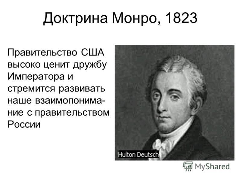 Доктрина Монро, 1823 Правительство США высоко ценит дружбу Императора и стремится развивать наше взаимопонима- ние с правительством России