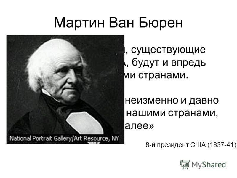 Мартин Ван Бюрен «Чувства доброй воли, существующие между Россией и США, будут и впредь поддерживаться обеими странами. Отношения дружбы и доброжелательности, неизменно и давно существующие между нашими странами, будут продолжены и далее» 8-й президе