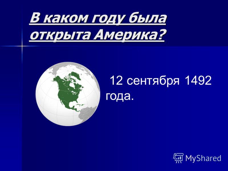 В каком году была открыта Америка? 12 сентября 1492 года.