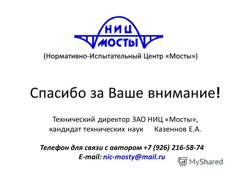 Спасибо за Ваше внимание! Технический директор ЗАО НИЦ «Мосты», кандидат технических наук Казеннов Е.А. Телефон для связи с автором +7 (926) 216-58-74 E-mail: nic-mosty@mail.ru (Нормативно-Испытательный Центр «Мосты»)