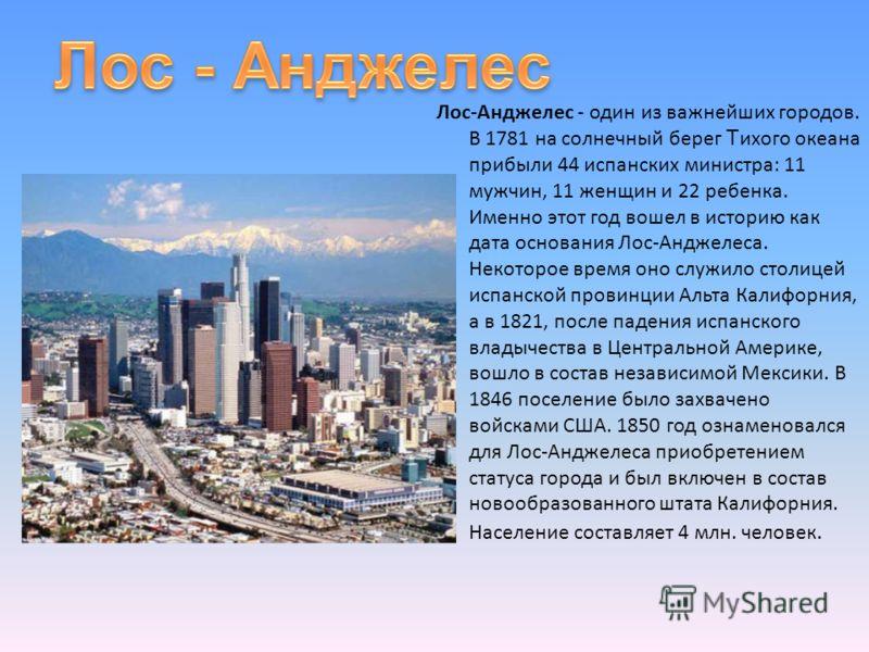 Лос-Анджелес - один из важнейших городов. В 1781 на солнечный берег Т ихого океана прибыли 44 испанских министра: 11 мужчин, 11 женщин и 22 ребенка. Именно этот год вошел в историю как дата основания Лос-Анджелеса. Некоторое время оно служило столице
