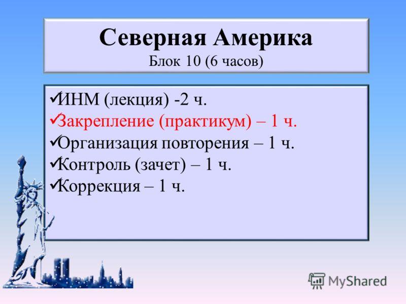 ИНМ (лекция) -2 ч. Закрепление (практикум) – 1 ч. Организация повторения – 1 ч. Контроль (зачет) – 1 ч. Коррекция – 1 ч. Северная Америка Блок 10 (6 часов)