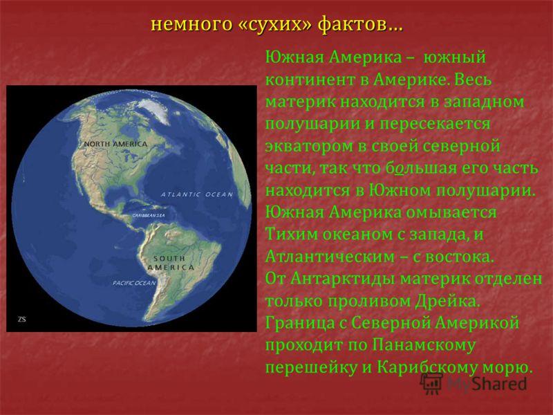 немного «сухих» фактов… Южная Америка – южный континент в Америке. Весь материк находится в западном полушарии и пересекается экватором в своей северной части, так что большая его часть находится в Южном полушарии. Южная Америка омывается Тихим океан