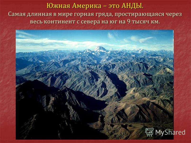Южная Америка – это АНДЫ. Самая длинная в мире горная гряда, простирающаяся через весь континент с севера на юг на 9 тысяч км.