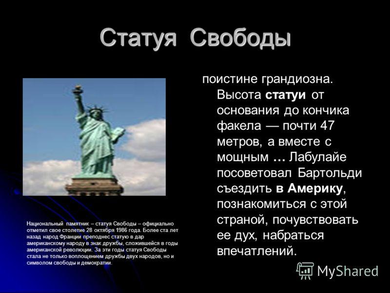 Статуя Свободы поистине грандиозна. Высота статуи от основания до кончика факела почти 47 метров, а вместе с мощным … Лабулайе посоветовал Бартольди съездить в Америку, познакомиться с этой страной, почувствовать ее дух, набраться впечатлений. Национ