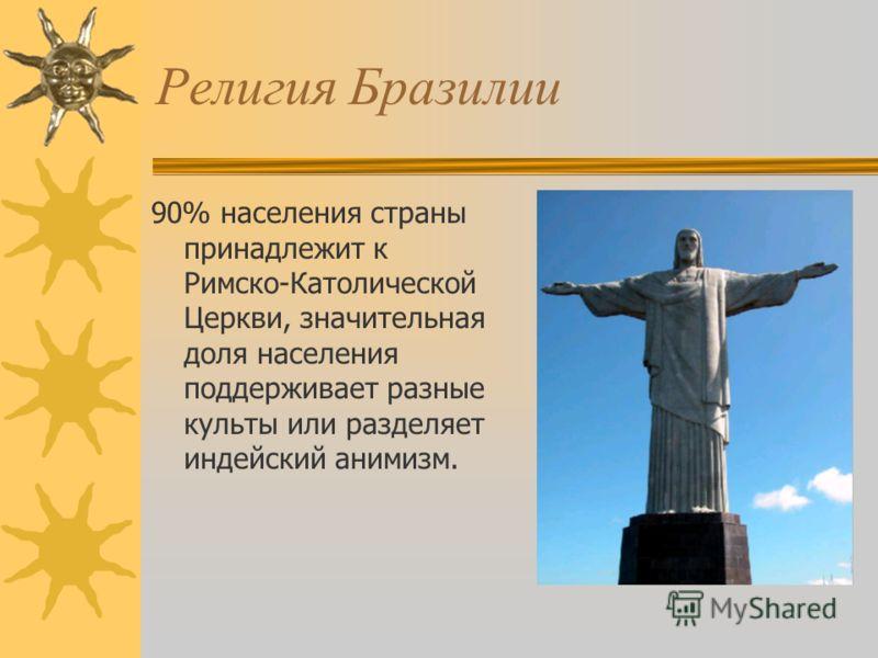 Религия Бразилии 90% населения страны принадлежит к Римско-Католической Церкви, значительная доля населения поддерживает разные культы или разделяет индейский анимизм.