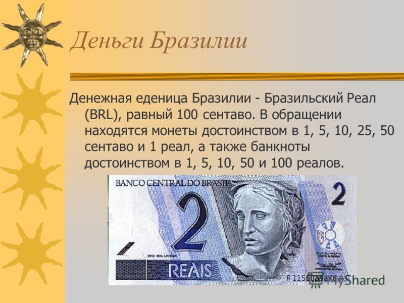 Деньги Бразилии Денежная еденица Бразилии - Бразильский Реал (BRL), равный 100 сентаво. В обращении находятся монеты достоинством в 1, 5, 10, 25, 50 сентаво и 1 реал, а также банкноты достоинством в 1, 5, 10, 50 и 100 реалов.