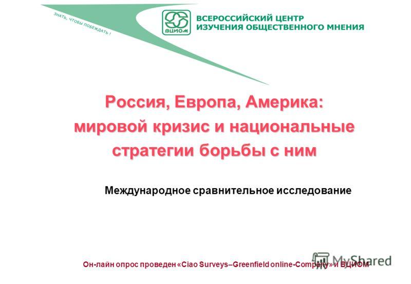 Россия, Европа, Америка: мировой кризис и национальные стратегии борьбы с ним Международное сравнительное исследование Он-лайн опрос проведен «Ciao Surveys–Greenfield online-Company» и ВЦИОМ