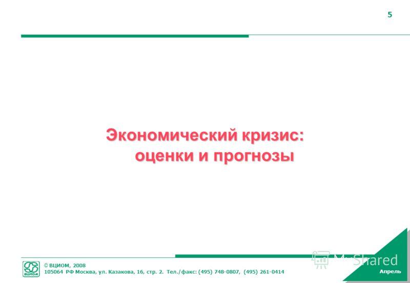 © ВЦИОМ, 2008 105064 РФ Москва, ул. Казакова, 16, стр. 2. Тел./факс: (495) 748-0807, (495) 261-0414 Апрель 5 5 Экономический кризис: оценки и прогнозы