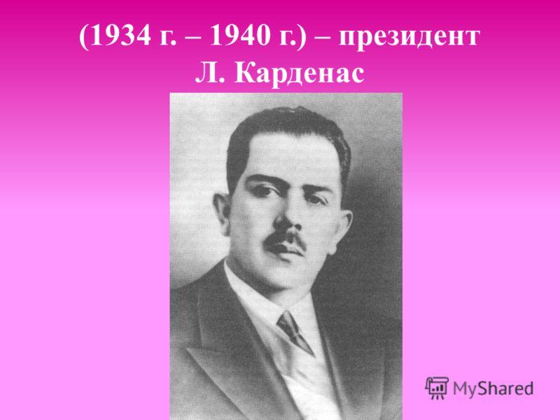 (1934 г. – 1940 г.) – президент Л. Карденас