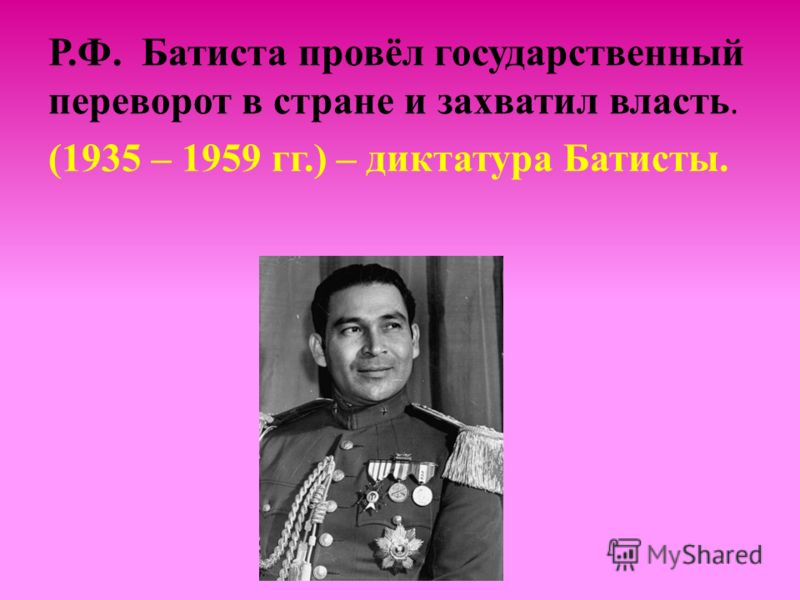 Р.Ф. Батиста провёл государственный переворот в стране и захватил власть. (1935 – 1959 гг.) – диктатура Батисты.