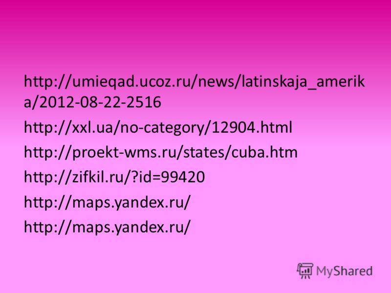 http://umieqad.ucoz.ru/news/latinskaja_amerik a/2012-08-22-2516 http://xxl.ua/no-category/12904.html http://proekt-wms.ru/states/cuba.htm http://zifkil.ru/?id=99420 http://maps.yandex.ru/