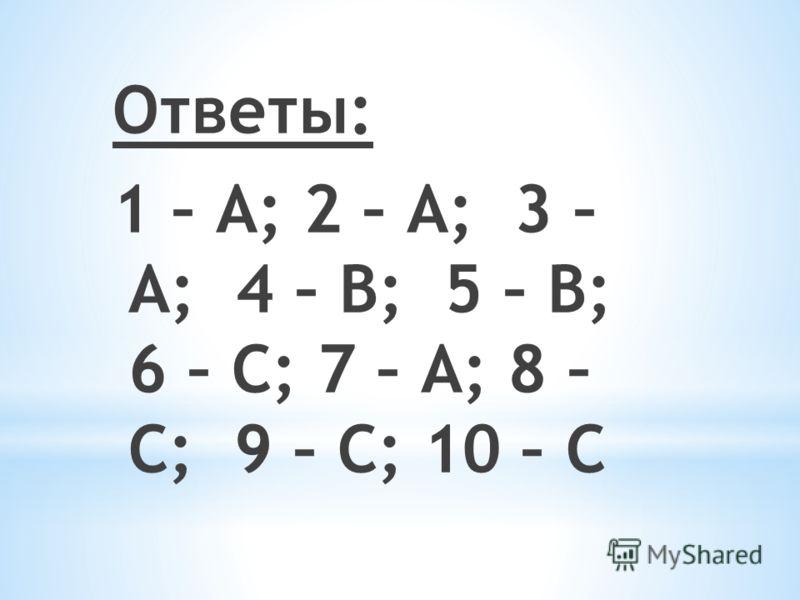 Ответы: 1 – А; 2 – А; 3 – А; 4 – В; 5 – В; 6 – С; 7 – А; 8 – С; 9 – С; 10 – С