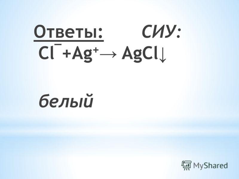 Ответы: СИУ: Cl ¯ +Ag + AgCl белый