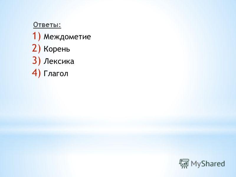 Ответы: 1) Междометие 2) Корень 3) Лексика 4) Глагол
