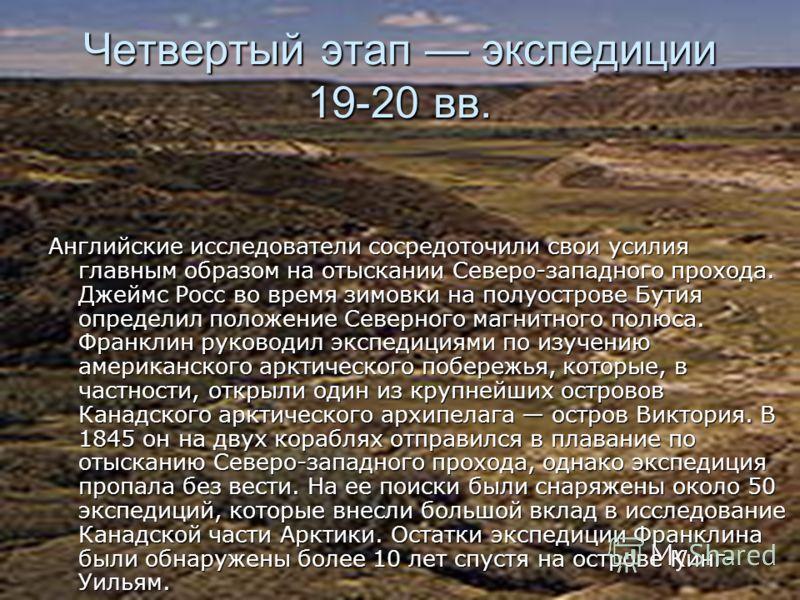 Четвертый этап экспедиции 19-20 вв. Английские исследователи сосредоточили свои усилия главным образом на отыскании Северо-западного прохода. Джеймс Росс во время зимовки на полуострове Бутия определил положение Северного магнитного полюса. Франклин
