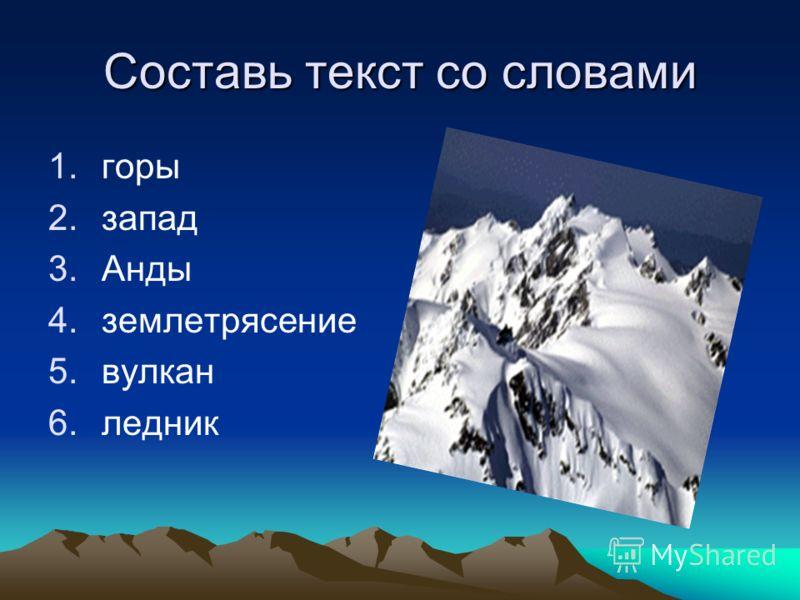Составь текст со словами 1.горы 2.запад 3.Анды 4.землетрясение 5.вулкан 6.ледник