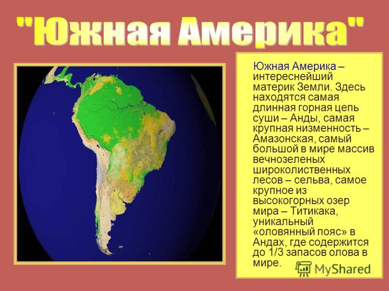 Южная Америка – интереснейший материк Земли. Здесь находятся самая длинная горная цепь суши – Анды, самая крупная низменность – Амазонская, самый большой в мире массив вечнозеленых широколиственных лесов – сельва, самое крупное из высокогорных озер м